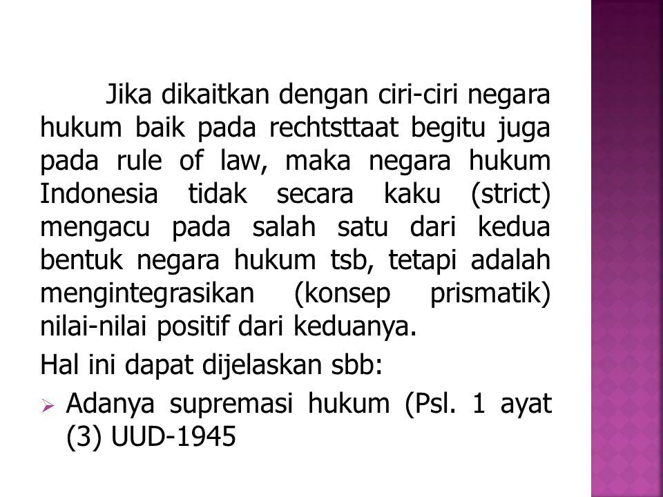 Jika dikaitkan dengan ciri-ciri negara hukum baik pada rechtsttaat begitu juga pada rule of law, maka negara hukum Indonesia tidak secara kaku (strict) mengacu pada salah satu dari kedua bentuk negara hukum tsb, tetapi adalah mengintegrasikan (konsep prismatik) nilai-nilai positif dari keduanya.