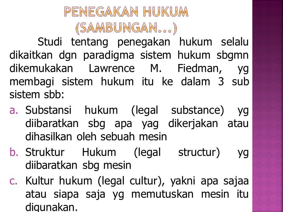 Studi tentang penegakan hukum selalu dikaitkan dgn paradigma sistem hukum sbgmn dikemukakan Lawrence M. Fiedman, yg membagi sistem hukum itu ke dalam