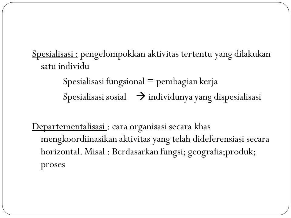 Spesialisasi : pengelompokkan aktivitas tertentu yang dilakukan satu individu Spesialisasi fungsional = pembagian kerja Spesialisasi sosial  individu