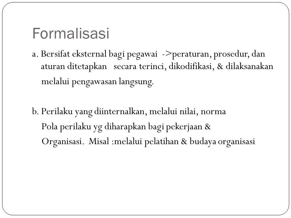 Formalisasi a. Bersifat eksternal bagi pegawai ->peraturan, prosedur, dan aturan ditetapkan secara terinci, dikodifikasi, & dilaksanakan melalui penga