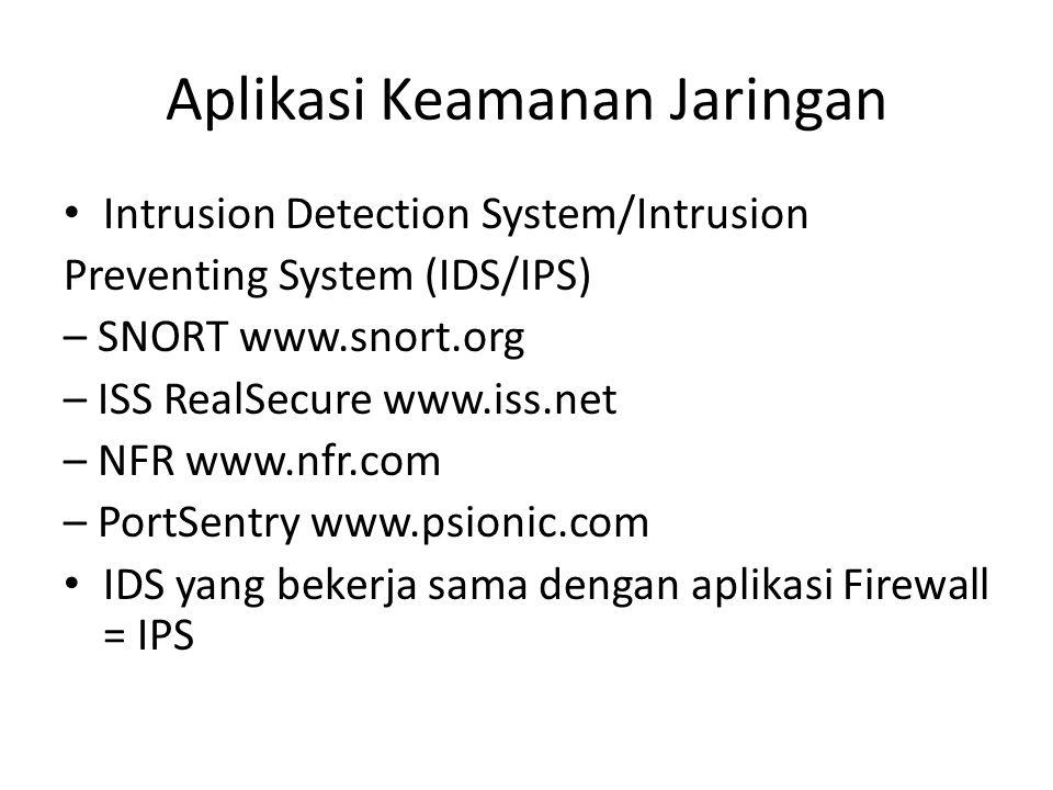 Aplikasi Keamanan Jaringan Intrusion Detection System/Intrusion Preventing System (IDS/IPS) – SNORT www.snort.org – ISS RealSecure www.iss.net – NFR www.nfr.com – PortSentry www.psionic.com IDS yang bekerja sama dengan aplikasi Firewall = IPS