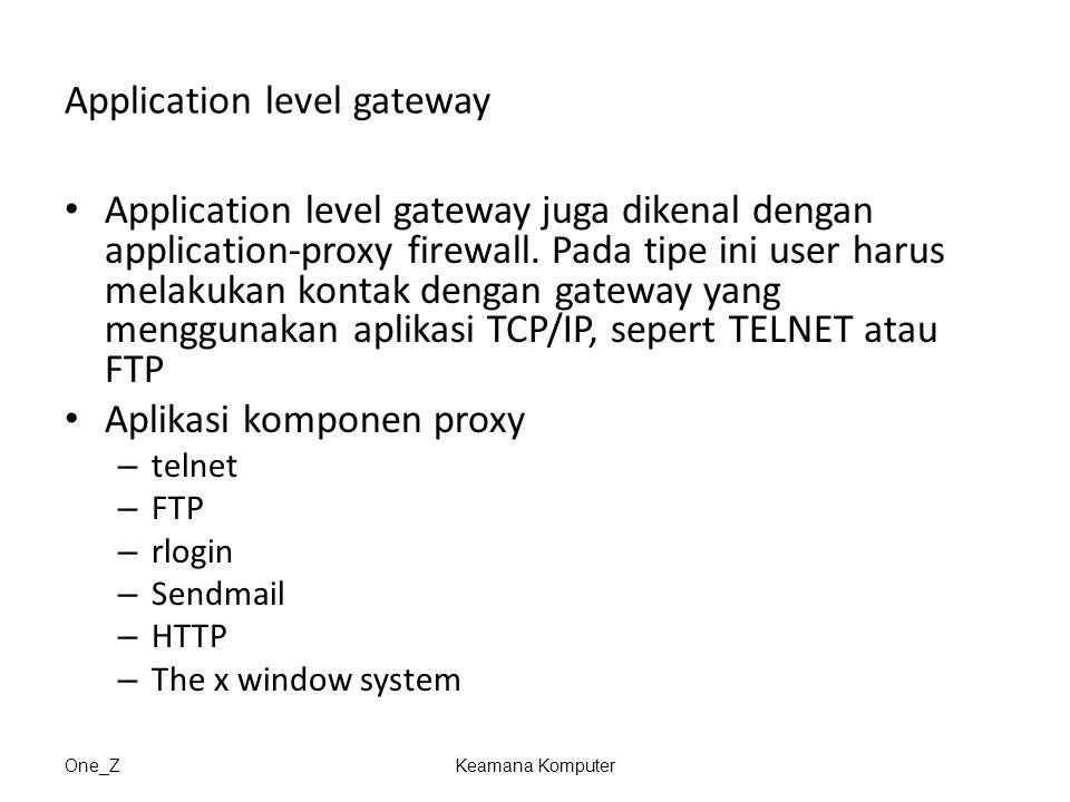 One_ZKeamana Komputer Application level gateway Application level gateway juga dikenal dengan application-proxy firewall. Pada tipe ini user harus mel