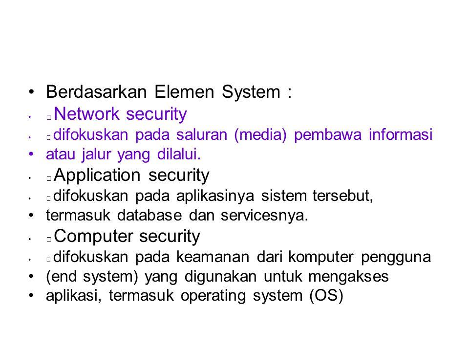 Berdasarkan Elemen System :  Network security  difokuskan pada saluran (media) pembawa informasi atau jalur yang dilalui.  Application security  d