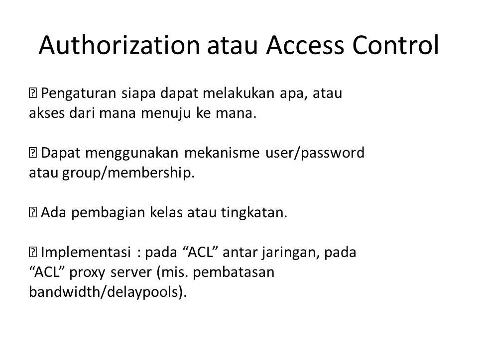 Authorization atau Access Control  Pengaturan siapa dapat melakukan apa, atau akses dari mana menuju ke mana.  Dapat menggunakan mekanisme user/pass