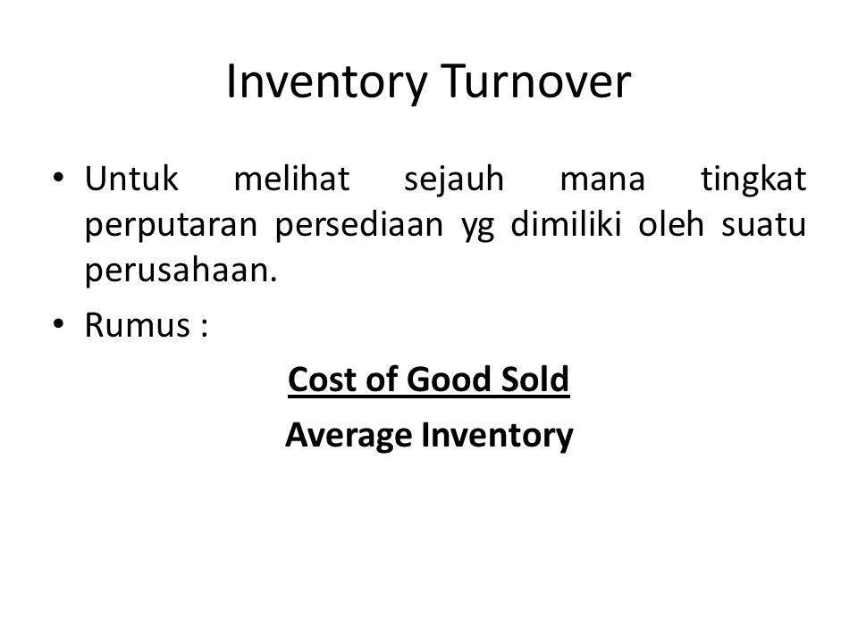Inventory Turnover Untuk melihat sejauh mana tingkat perputaran persediaan yg dimiliki oleh suatu perusahaan. Rumus : Cost of Good Sold Average Invent