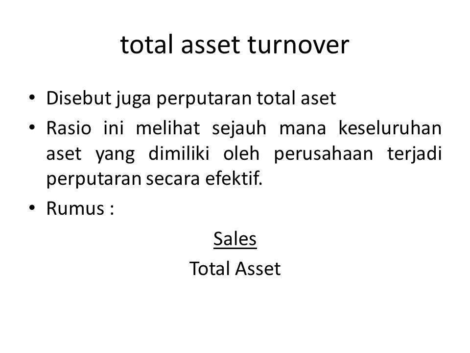total asset turnover Disebut juga perputaran total aset Rasio ini melihat sejauh mana keseluruhan aset yang dimiliki oleh perusahaan terjadi perputara