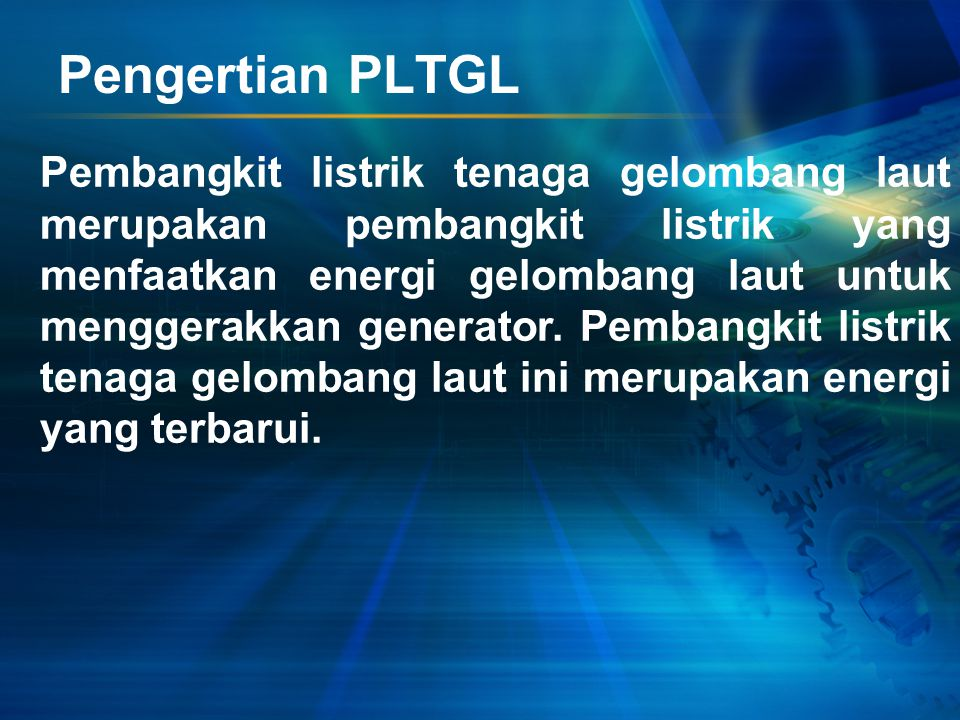 Pengertian PLTGL Pembangkit listrik tenaga gelombang laut merupakan pembangkit listrik yang menfaatkan energi gelombang laut untuk menggerakkan generator.