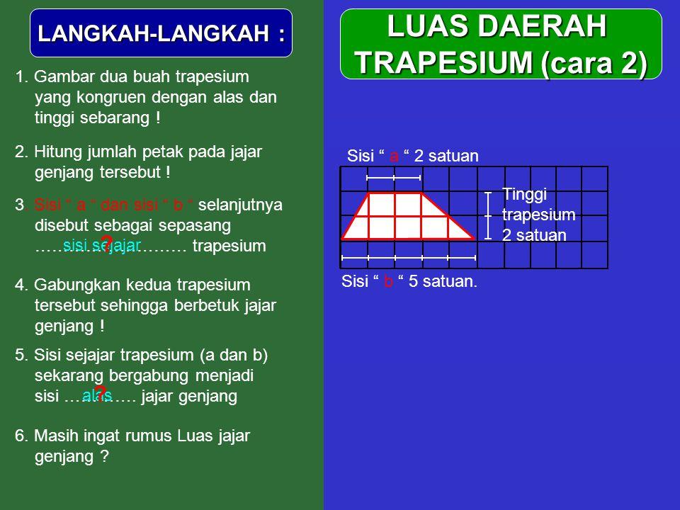 "LUAS DAERAH TRAPESIUM (cara 2) LANGKAH-LANGKAH : 1. Gambar dua buah trapesium yang kongruen dengan alas dan tinggi sebarang ! Sisi "" b "" 5 satuan. Tin"