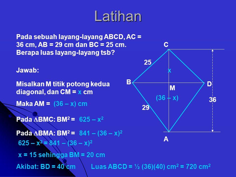 Latihan Pada sebuah layang-layang ABCD, AC = 36 cm, AB = 29 cm dan BC = 25 cm. Berapa luas layang-layang tsb? A Jawab: B C D 29 25 36 Misalkan M titik