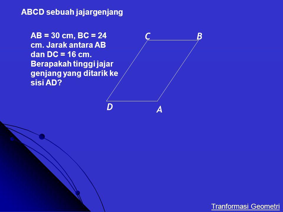 ABCD sebuah jajargenjang AB = 30 cm, BC = 24 cm. Jarak antara AB dan DC = 16 cm. Berapakah tinggi jajar genjang yang ditarik ke sisi AD? A C D B Tranf