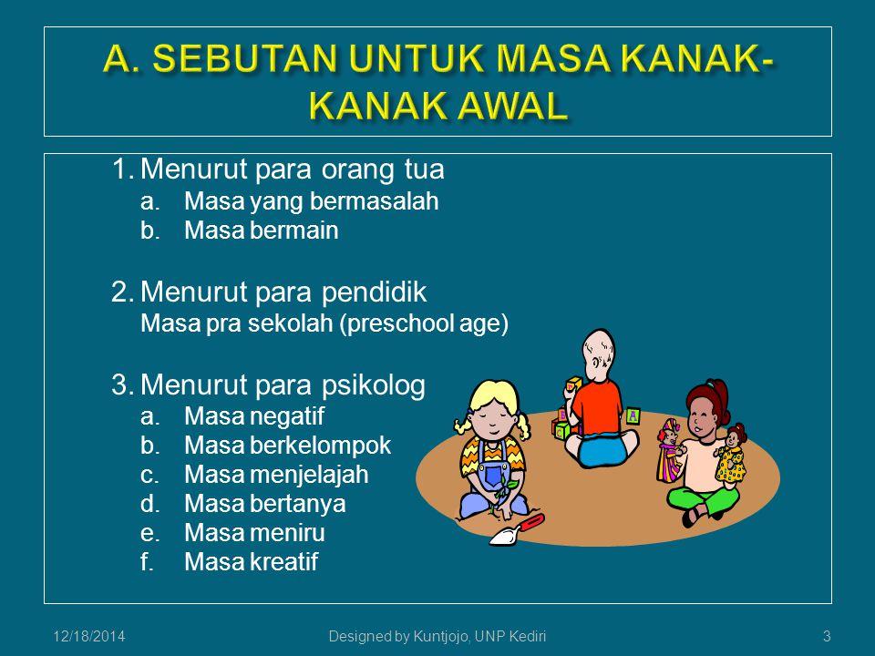 1.Menurut para orang tua a.Masa yang bermasalah b.Masa bermain 2.Menurut para pendidik Masa pra sekolah (preschool age) 3.Menurut para psikolog a.Masa negatif b.Masa berkelompok c.Masa menjelajah d.Masa bertanya e.Masa meniru f.Masa kreatif 312/18/2014Designed by Kuntjojo, UNP Kediri