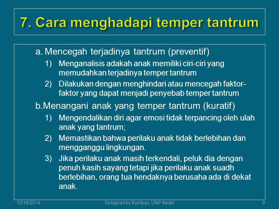 a.Mencegah terjadinya tantrum (preventif) 1)Menganalisis adakah anak memiliki ciri-ciri yang memudahkan terjadinya temper tantrum 2)Dilakukan dengan menghindari atau mencegah faktor- faktor yang dapat menjadi penyebab temper tantrum b.Menangani anak yang temper tantrum (kuratif) 1)Mengendalikan diri agar emosi tidak terpancing oleh ulah anak yang tantrum; 2)Memastikan bahwa perilaku anak tidak berlebihan dan mengganggu lingkungan.