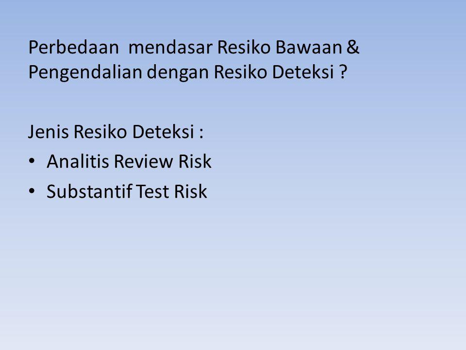 Perbedaan mendasar Resiko Bawaan & Pengendalian dengan Resiko Deteksi ? Jenis Resiko Deteksi : Analitis Review Risk Substantif Test Risk