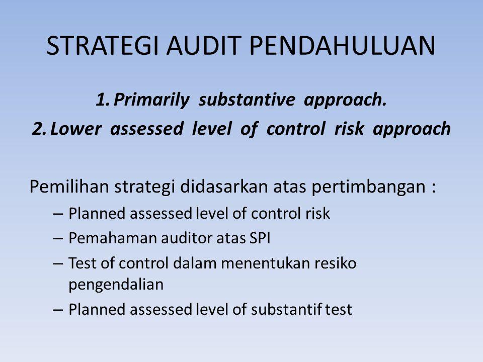 STRATEGI AUDIT PENDAHULUAN 1.Primarily substantive approach. 2.Lower assessed level of control risk approach Pemilihan strategi didasarkan atas pertim