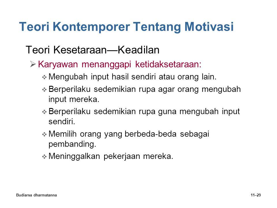 Budiarsa dharmatanna11–29 Teori Kontemporer Tentang Motivasi Teori Kesetaraan—Keadilan  Karyawan menanggapi ketidaksetaraan:  Mengubah input hasil sendiri atau orang lain.