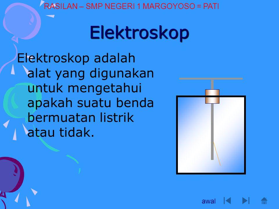 Elektroskop Elektroskop adalah alat yang digunakan untuk mengetahui apakah suatu benda bermuatan listrik atau tidak. awal RASILAN – SMP NEGERI 1 MARGO