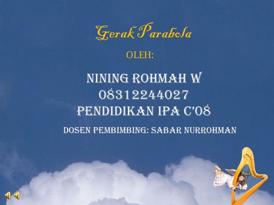 Gerak Parabola NINING ROHMAH W 08312244027 PENDIDIKAN IPA C'08 OLEH: Dosen pembimbing: Sabar Nurrohman