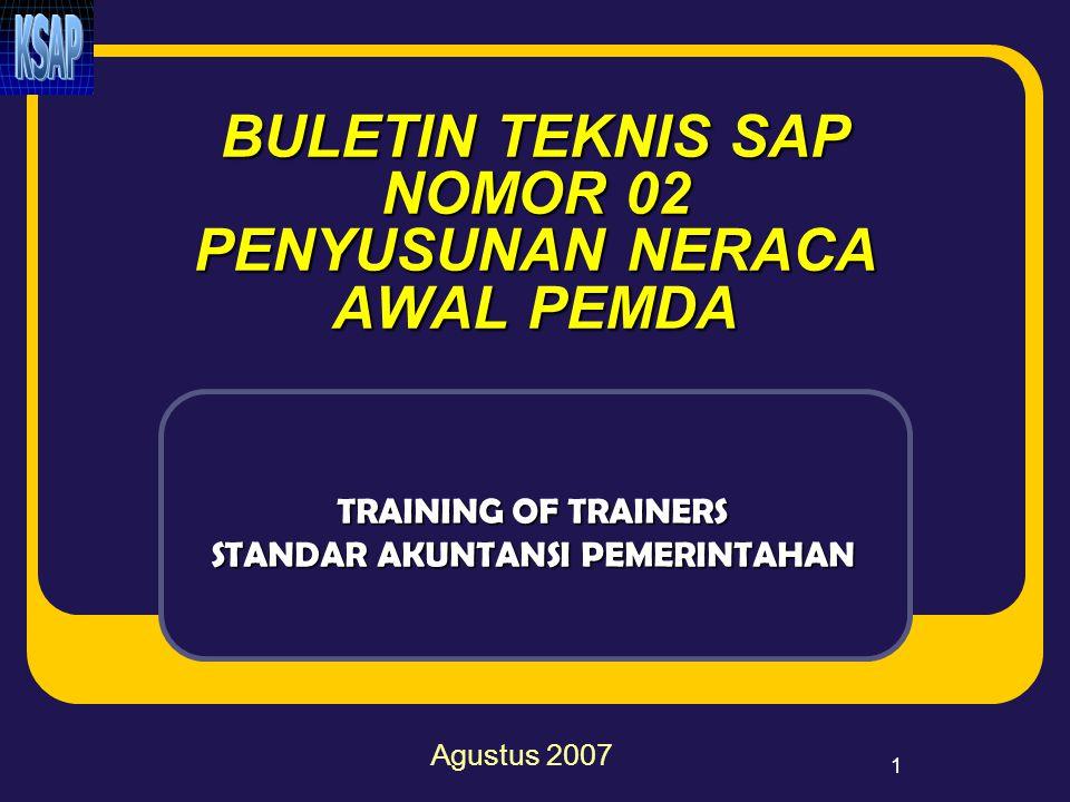 1 BULETIN TEKNIS SAP NOMOR 02 PENYUSUNAN NERACA AWAL PEMDA TRAINING OF TRAINERS STANDAR AKUNTANSI PEMERINTAHAN Agustus 2007
