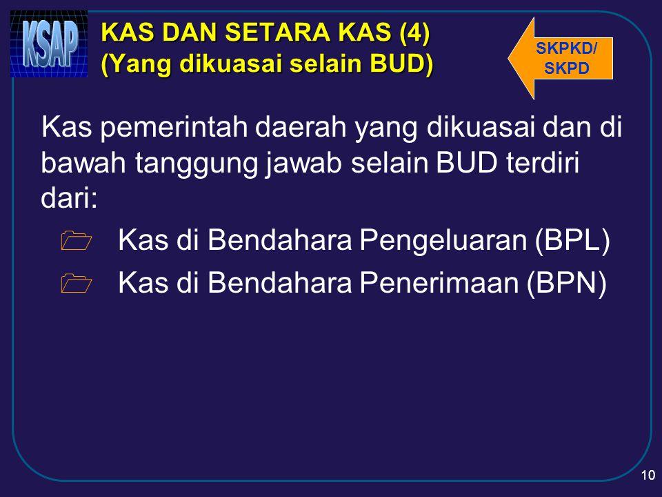9 KAS DAN SETARA KAS (3) (Kas yang dikuasai BUD) Kas pemerintah daerah yang dikuasai dan di bawah tanggung jawab BUD terdiri dari:  Saldo rekening kas daerah, yaitu saldo rekening-rekening pada bank yang ditentukan oleh gubernur, bupati/walikota untuk menampung penerimaan dan pengeluaran;  Setara kas, berupa SUN/obligasi dan deposito kurang dari 3 bulan, yang dikelola oleh BUD;  Uang tunai di BUD.