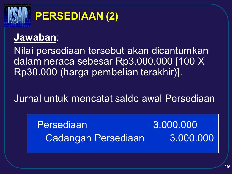 18 PERSEDIAAN (1) Contoh kasus 1: Pada tanggal 31 Desember 2003 Pemda XYZ melakukan inventarisasi fisik atas persediaan ATK yang dimiliki berupa kertas sebanyak 100 rim.