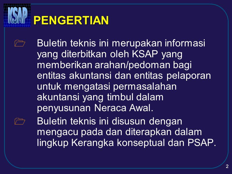 2 PENGERTIAN  Buletin teknis ini merupakan informasi yang diterbitkan oleh KSAP yang memberikan arahan/pedoman bagi entitas akuntansi dan entitas pelaporan untuk mengatasi permasalahan akuntansi yang timbul dalam penyusunan Neraca Awal.
