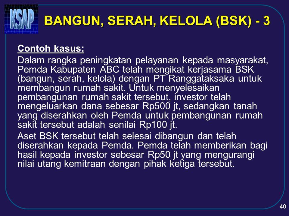 39 BSK dicatat sebesar nilai perolehan aset yang dibangun yaitu sebesar nilai aset yang diserahkan pemerintah ditambah dengan jumlah aset yang dikeluarkan oleh pihak ketiga/investor untuk membangun aset tersebut BANGUN, SERAH, KELOLA (BSK) - 2