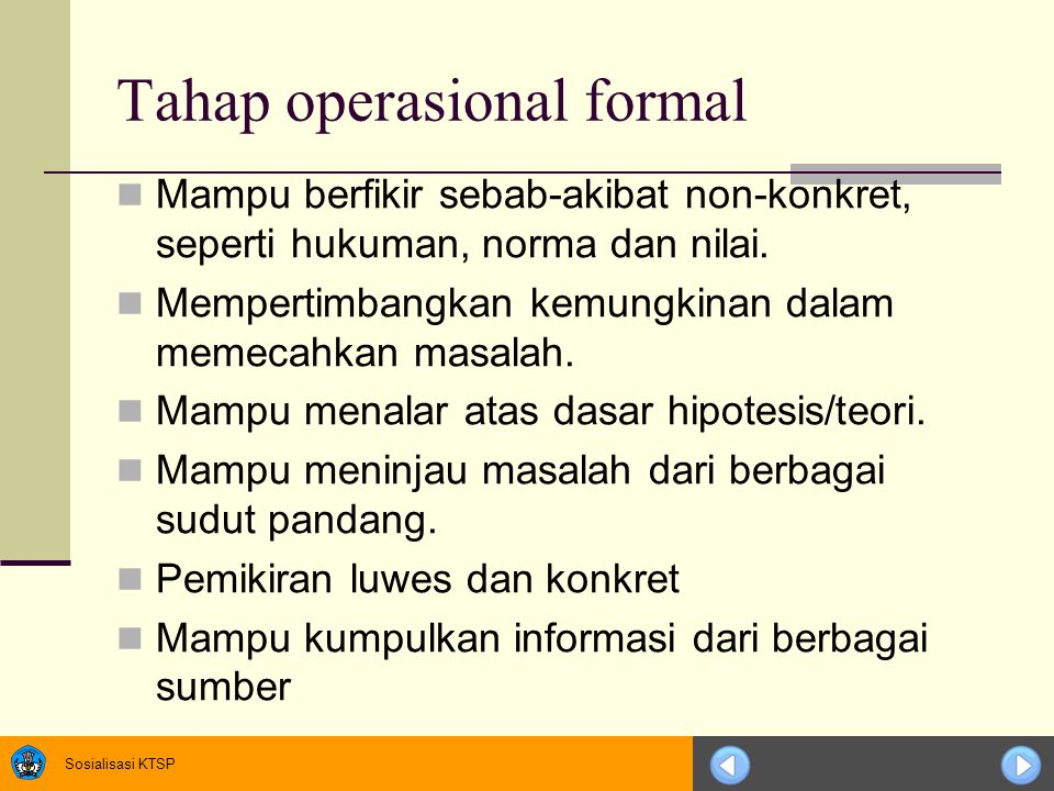 Sosialisasi KTSP Tahap operasional formal Mampu berfikir sebab-akibat non-konkret, seperti hukuman, norma dan nilai. Mempertimbangkan kemungkinan dala