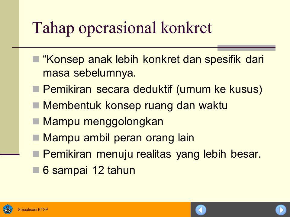 """Sosialisasi KTSP Tahap operasional konkret """"Konsep anak lebih konkret dan spesifik dari masa sebelumnya. Pemikiran secara deduktif (umum ke kusus) Mem"""