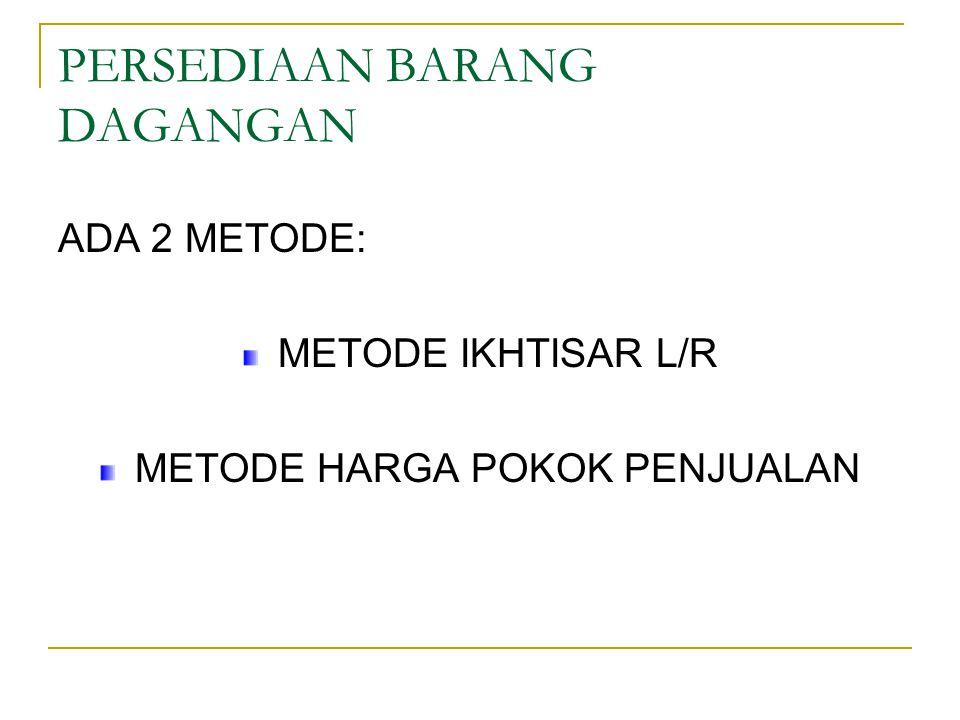 PERSEDIAAN BARANG DAGANGAN ADA 2 METODE: METODE IKHTISAR L/R METODE HARGA POKOK PENJUALAN