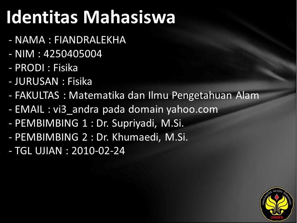 Identitas Mahasiswa - NAMA : FIANDRALEKHA - NIM : 4250405004 - PRODI : Fisika - JURUSAN : Fisika - FAKULTAS : Matematika dan Ilmu Pengetahuan Alam - EMAIL : vi3_andra pada domain yahoo.com - PEMBIMBING 1 : Dr.