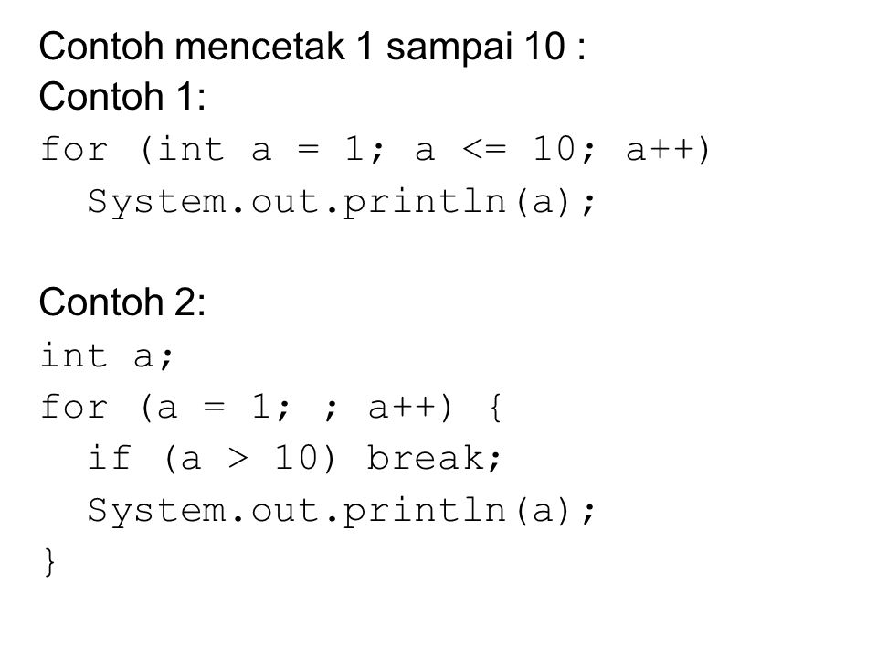 Contoh mencetak 1 sampai 10 : Contoh 1: for (int a = 1; a <= 10; a++) System.out.println(a); Contoh 2: int a; for (a = 1; ; a++) { if (a > 10) break; System.out.println(a); }
