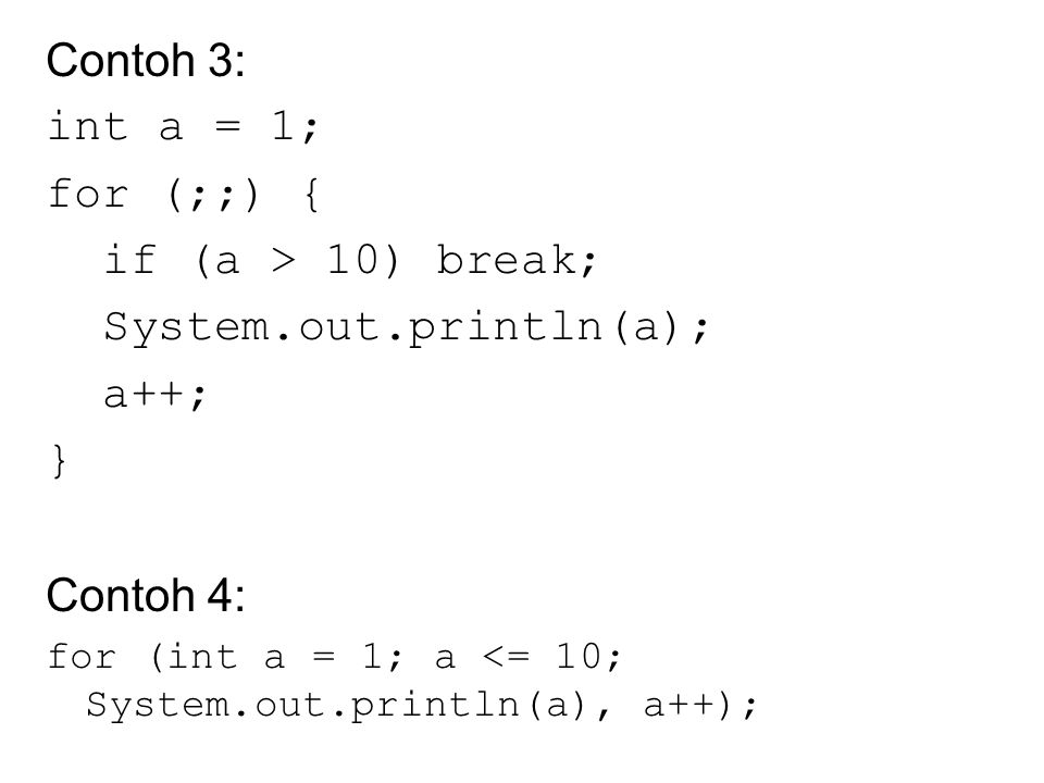 Contoh 3: int a = 1; for (;;) { if (a > 10) break; System.out.println(a); a++; } Contoh 4: for (int a = 1; a <= 10; System.out.println(a), a++);