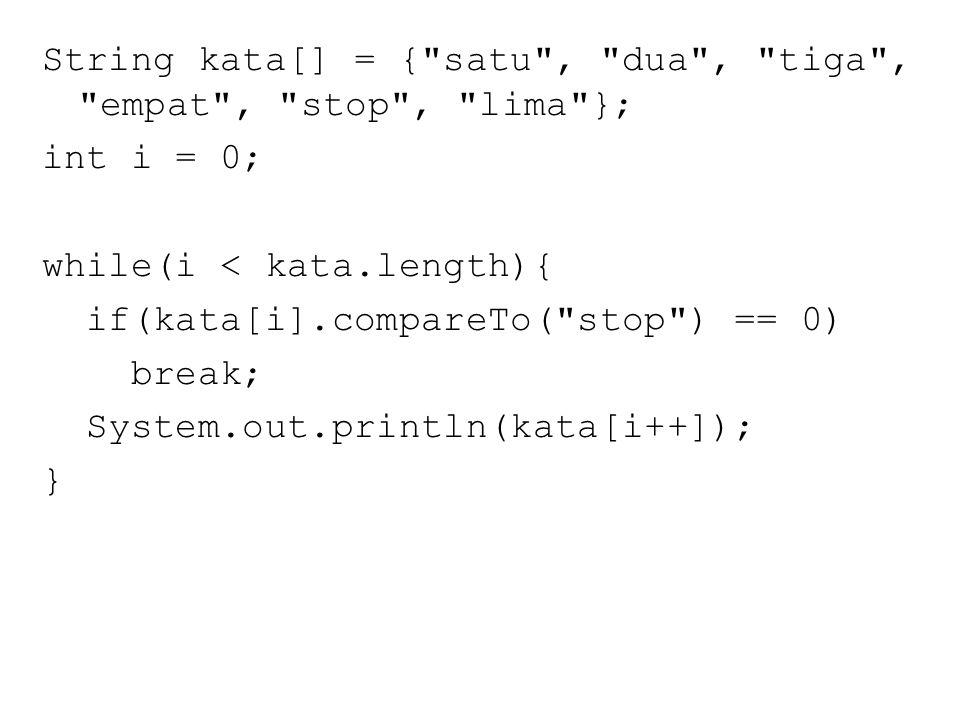 String kata[] = { satu , dua , tiga , empat , stop , lima }; int i = 0; while(i < kata.length){ if(kata[i].compareTo( stop ) == 0) break; System.out.println(kata[i++]); }