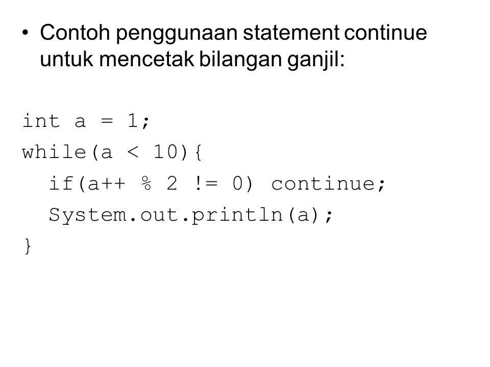 Contoh penggunaan statement continue untuk mencetak bilangan ganjil: int a = 1; while(a < 10){ if(a++ % 2 != 0) continue; System.out.println(a); }
