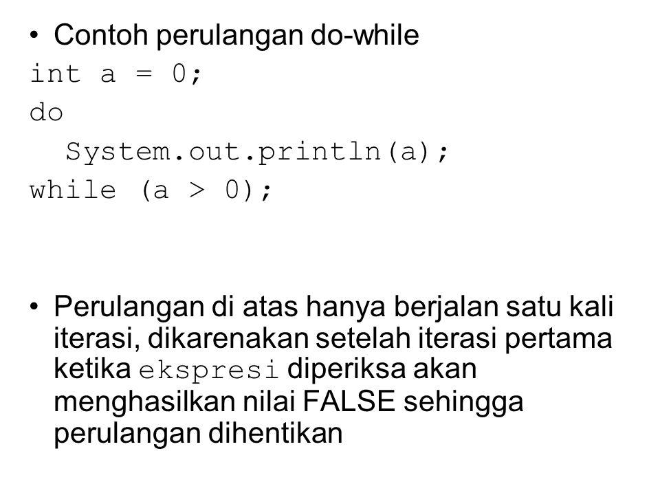 Contoh perulangan do-while int a = 0; do System.out.println(a); while (a > 0); Perulangan di atas hanya berjalan satu kali iterasi, dikarenakan setelah iterasi pertama ketika ekspresi diperiksa akan menghasilkan nilai FALSE sehingga perulangan dihentikan
