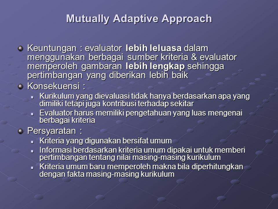 Mutually Adaptive Approach Keuntungan : evaluator lebih leluasa dalam menggunakan berbagai sumber kriteria & evaluator memperoleh gambaran lebih lengk