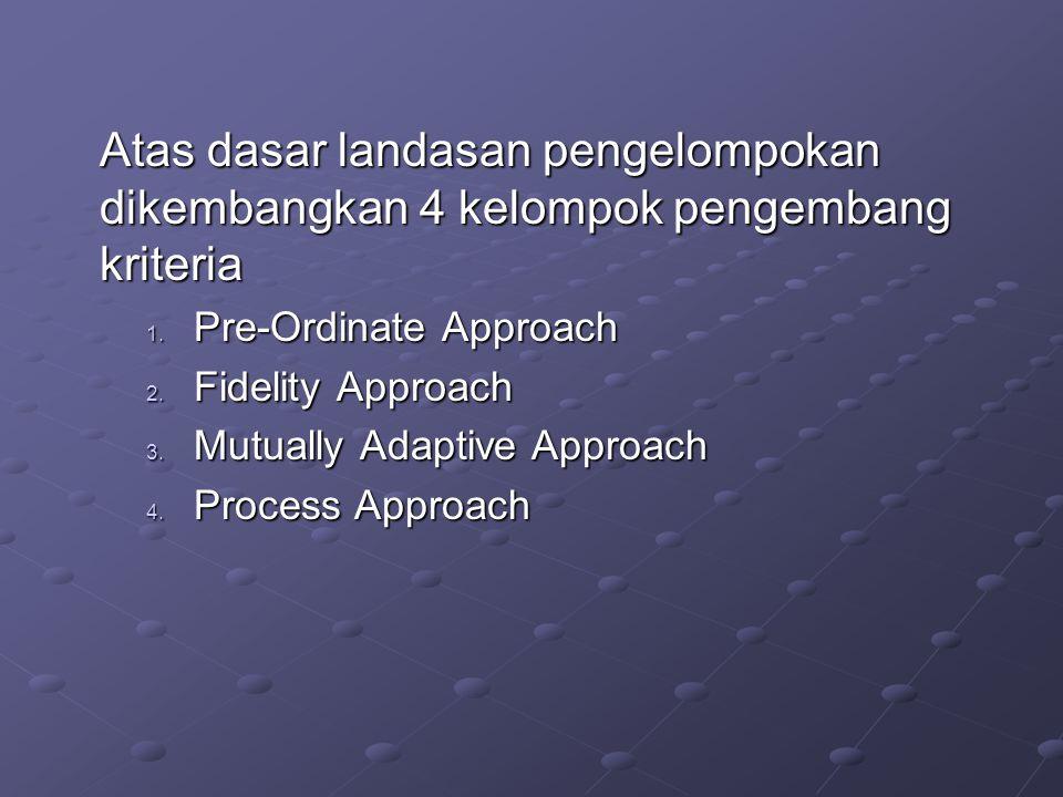 Atas dasar landasan pengelompokan dikembangkan 4 kelompok pengembang kriteria 1. Pre-Ordinate Approach 2. Fidelity Approach 3. Mutually Adaptive Appro
