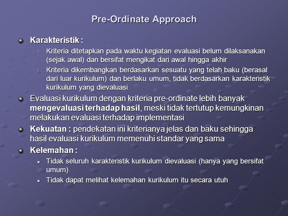 Pre-Ordinate Approach Karakteristik : 1. Kriteria ditetapkan pada waktu kegiatan evaluasi belum dilaksanakan (sejak awal) dan bersifat mengikat dari a