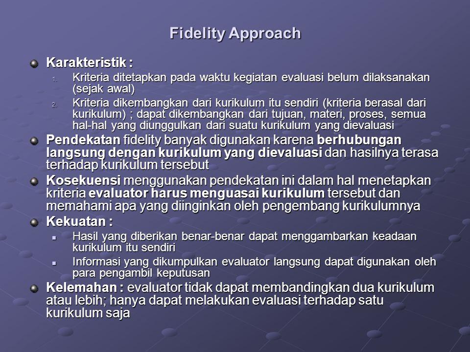 Fidelity Approach Kriteria dikembangkan berdasarkan persepsi pengembang kurikulum Dokumen dikaji : apakah sesuai dengan kriteria yang ditetapkan Proses dikaji : bagaimana pelaksanaannya HASIL KURIKULUM (intended) LAPANGAN  implementasi