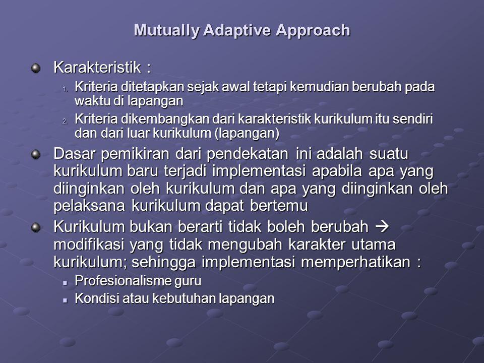 Mutually Adaptive Approach Karakteristik : 1. Kriteria ditetapkan sejak awal tetapi kemudian berubah pada waktu di lapangan 2. Kriteria dikembangkan d