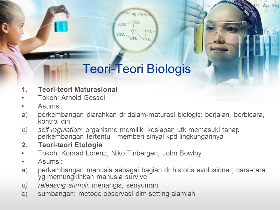Teori-Teori Biologis 1.Teori-teori Maturasional Tokoh: Arnold Gessel Asumsi: a)perkembangan diarahkan dr dalam-maturasi biologis: berjalan, berbicara,