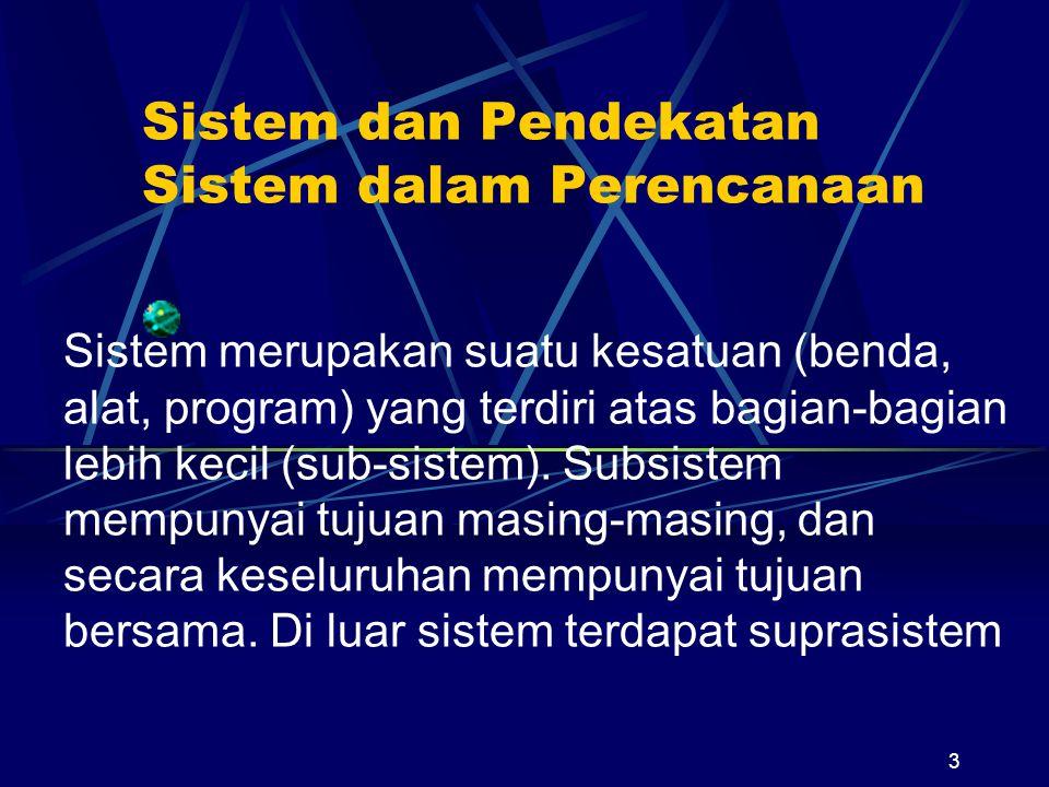 3 Sistem dan Pendekatan Sistem dalam Perencanaan Sistem merupakan suatu kesatuan (benda, alat, program) yang terdiri atas bagian-bagian lebih kecil (sub-sistem).