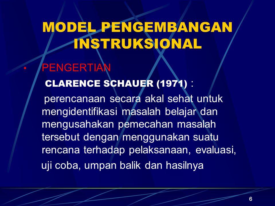 6 MODEL PENGEMBANGAN INSTRUKSIONAL PENGERTIAN CLARENCE SCHAUER (1971) : perencanaan secara akal sehat untuk mengidentifikasi masalah belajar dan mengusahakan pemecahan masalah tersebut dengan menggunakan suatu rencana terhadap pelaksanaan, evaluasi, uji coba, umpan balik dan hasilnya