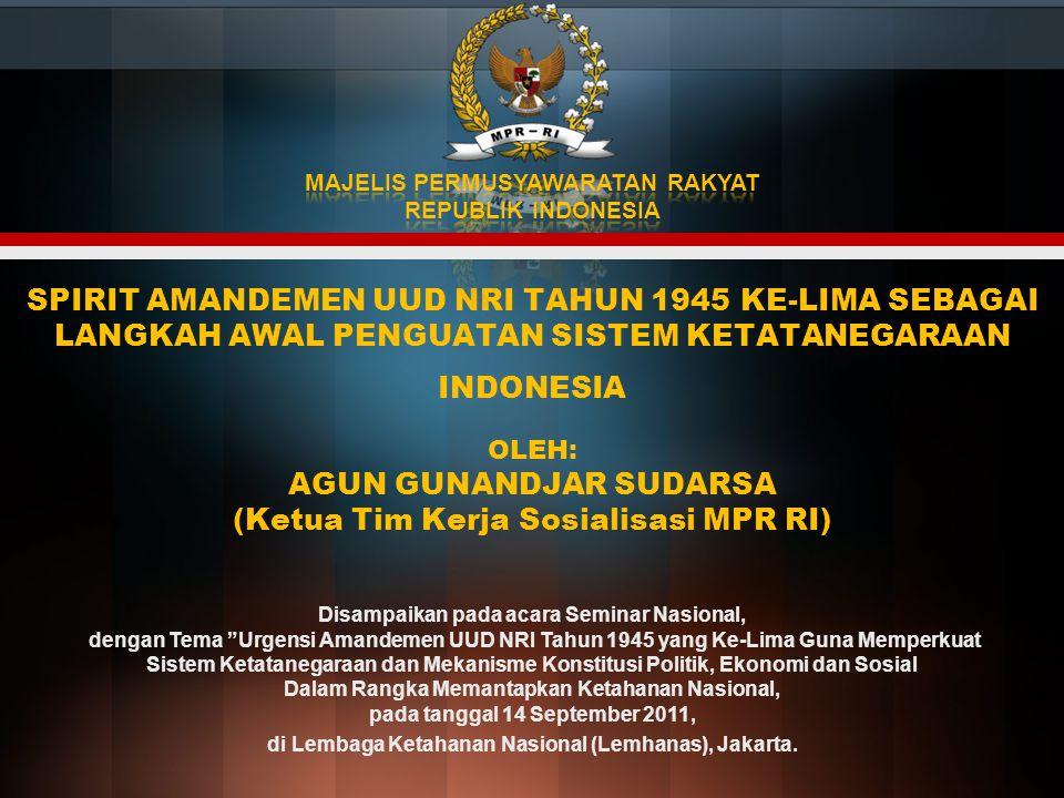 SPIRIT AMANDEMEN UUD NRI TAHUN 1945 KE-LIMA SEBAGAI LANGKAH AWAL PENGUATAN SISTEM KETATANEGARAAN INDONESIA OLEH: AGUN GUNANDJAR SUDARSA (Ketua Tim Kerja Sosialisasi MPR RI) Disampaikan pada acara Seminar Nasional, dengan Tema Urgensi Amandemen UUD NRI Tahun 1945 yang Ke-Lima Guna Memperkuat Sistem Ketatanegaraan dan Mekanisme Konstitusi Politik, Ekonomi dan Sosial Dalam Rangka Memantapkan Ketahanan Nasional, pada tanggal 14 September 2011, di Lembaga Ketahanan Nasional (Lemhanas), Jakarta.