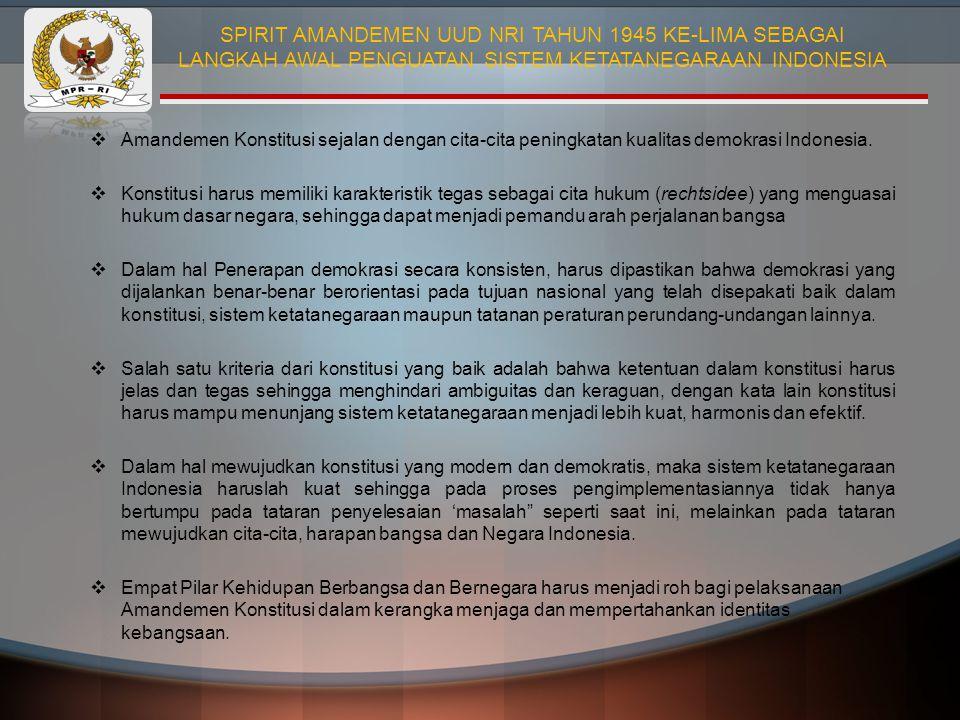  Amandemen Konstitusi sejalan dengan cita-cita peningkatan kualitas demokrasi Indonesia.  Konstitusi harus memiliki karakteristik tegas sebagai cita