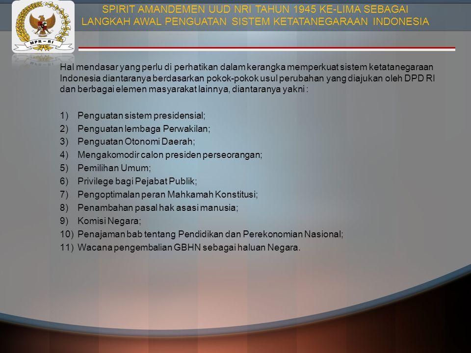 Hal mendasar yang perlu di perhatikan dalam kerangka memperkuat sistem ketatanegaraan Indonesia diantaranya berdasarkan pokok-pokok usul perubahan yang diajukan oleh DPD RI dan berbagai elemen masyarakat lainnya, diantaranya yakni : 1)Penguatan sistem presidensial; 2)Penguatan lembaga Perwakilan; 3)Penguatan Otonomi Daerah; 4)Mengakomodir calon presiden perseorangan; 5)Pemilihan Umum; 6)Privilege bagi Pejabat Publik; 7)Pengoptimalan peran Mahkamah Konstitusi; 8)Penambahan pasal hak asasi manusia; 9)Komisi Negara; 10)Penajaman bab tentang Pendidikan dan Perekonomian Nasional; 11)Wacana pengembalian GBHN sebagai haluan Negara.