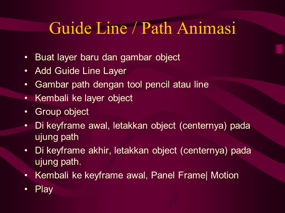 Guide Line / Path Animasi Buat layer baru dan gambar object Add Guide Line Layer Gambar path dengan tool pencil atau line Kembali ke layer object Grou