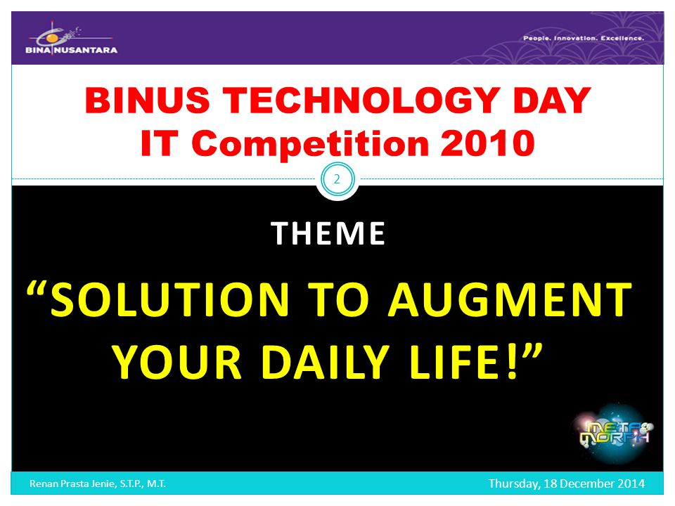 THEME SOLUTION TO AUGMENT YOUR DAILY LIFE! BINUS TECHNOLOGY DAY IT Competition 2010 Thursday, 18 December 2014 2 Renan Prasta Jenie, S.T.P., M.T.