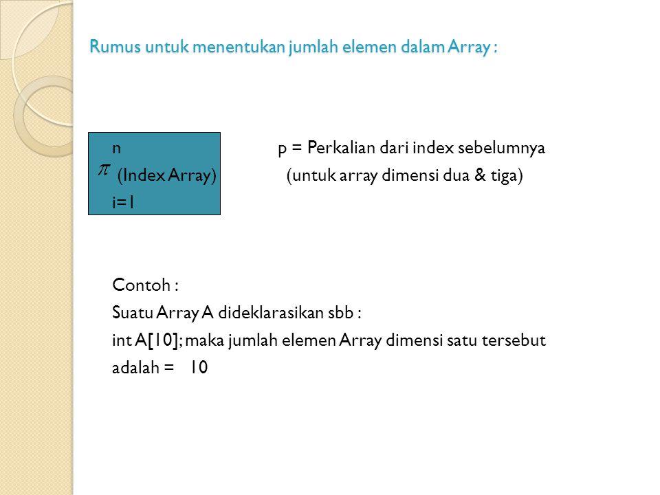 Rumus untuk menentukan jumlah elemen dalam Array : n p = Perkalian dari index sebelumnya (Index Array) (untuk array dimensi dua & tiga) i=1 Contoh : Suatu Array A dideklarasikan sbb : int A[10]; maka jumlah elemen Array dimensi satu tersebut adalah = 10