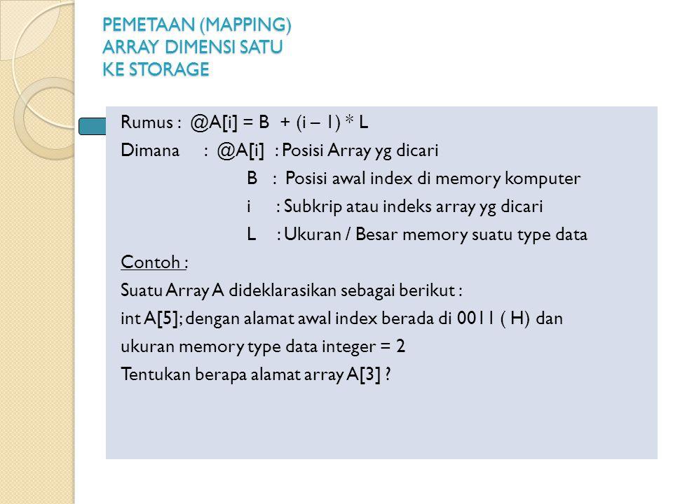 PEMETAAN (MAPPING) ARRAY DIMENSI SATU KE STORAGE Rumus : @A[i] = B + (i – 1) * L Dimana : @A[i] : Posisi Array yg dicari B : Posisi awal index di memory komputer i : Subkrip atau indeks array yg dicari L : Ukuran / Besar memory suatu type data Contoh : Suatu Array A dideklarasikan sebagai berikut : int A[5]; dengan alamat awal index berada di 0011 ( H) dan ukuran memory type data integer = 2 Tentukan berapa alamat array A[3] ?